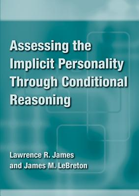 Assessing the Implicit Personality Through Conditional Reasoning By James, Lawrence R./ Lebreton, James M.